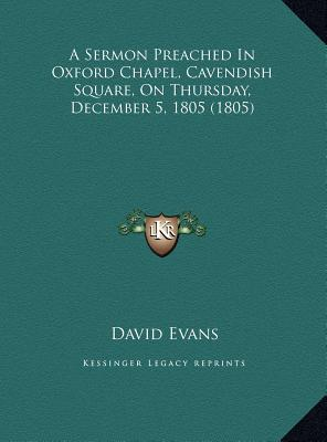 A   Sermon Preached in Oxford Chapel, Cavendish Square, on Thua Sermon Preached in Oxford Chapel, Cavendish Square, on Thursday, December 5, 1805 (180 by Evans, David [Hardcover]